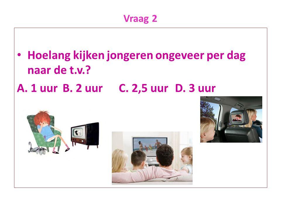 Vraag 2 • Hoelang kijken jongeren ongeveer per dag naar de t.v.? A. 1 uurB. 2 uurC. 2,5 uurD. 3 uur
