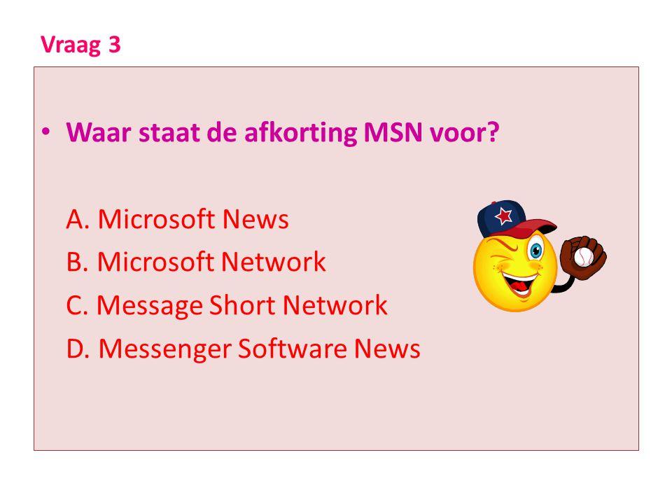 Vraag 3 • Waar staat de afkorting MSN voor? A. Microsoft News B. Microsoft Network C. Message Short Network D. Messenger Software News