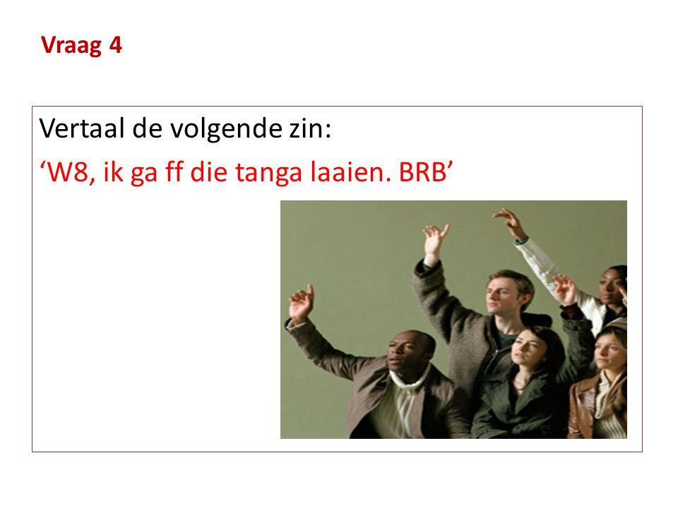 Vraag 4 Vertaal de volgende zin: 'W8, ik ga ff die tanga laaien. BRB'