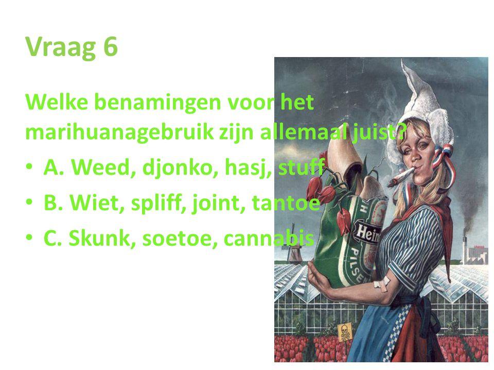 Vraag 6 Welke benamingen voor het marihuanagebruik zijn allemaal juist? • A. Weed, djonko, hasj, stuff • B. Wiet, spliff, joint, tantoe • C. Skunk, so