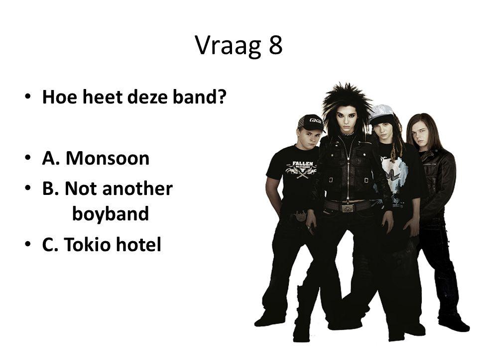 Vraag 8 • Hoe heet deze band? • A. Monsoon • B. Not another boyband • C. Tokio hotel