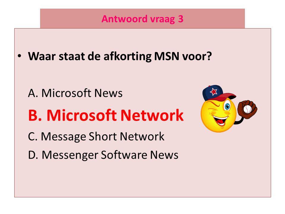 Antwoord vraag 3 • Waar staat de afkorting MSN voor? A. Microsoft News B. Microsoft Network C. Message Short Network D. Messenger Software News