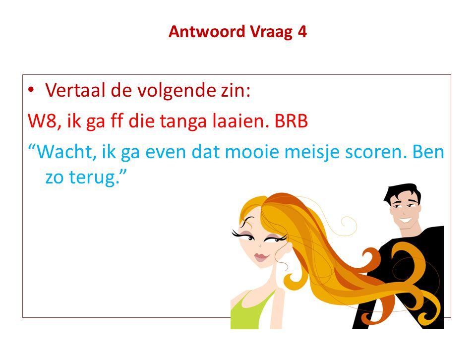 """Antwoord Vraag 4 • Vertaal de volgende zin: W8, ik ga ff die tanga laaien. BRB """"Wacht, ik ga even dat mooie meisje scoren. Ben zo terug."""""""