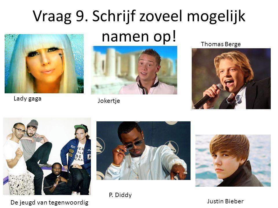 Vraag 9. Schrijf zoveel mogelijk namen op! Lady gaga Thomas Berge Jokertje Justin Bieber De jeugd van tegenwoordig P. Diddy