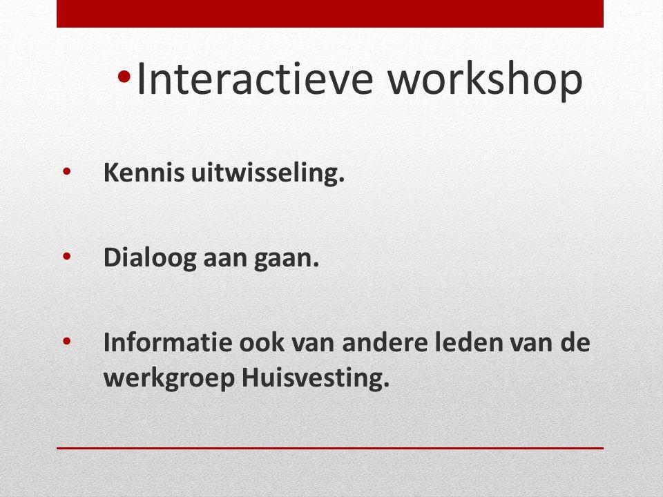 • Interactieve workshop • Kennis uitwisseling. • Dialoog aan gaan. • Informatie ook van andere leden van de werkgroep Huisvesting.