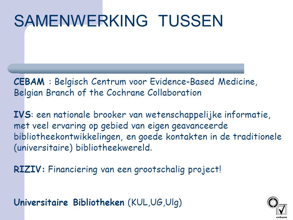 SAMENWERKING TUSSEN CEBAM : Belgisch Centrum voor Evidence-Based Medicine, Belgian Branch of the Cochrane Collaboration IVS: een nationale brooker van