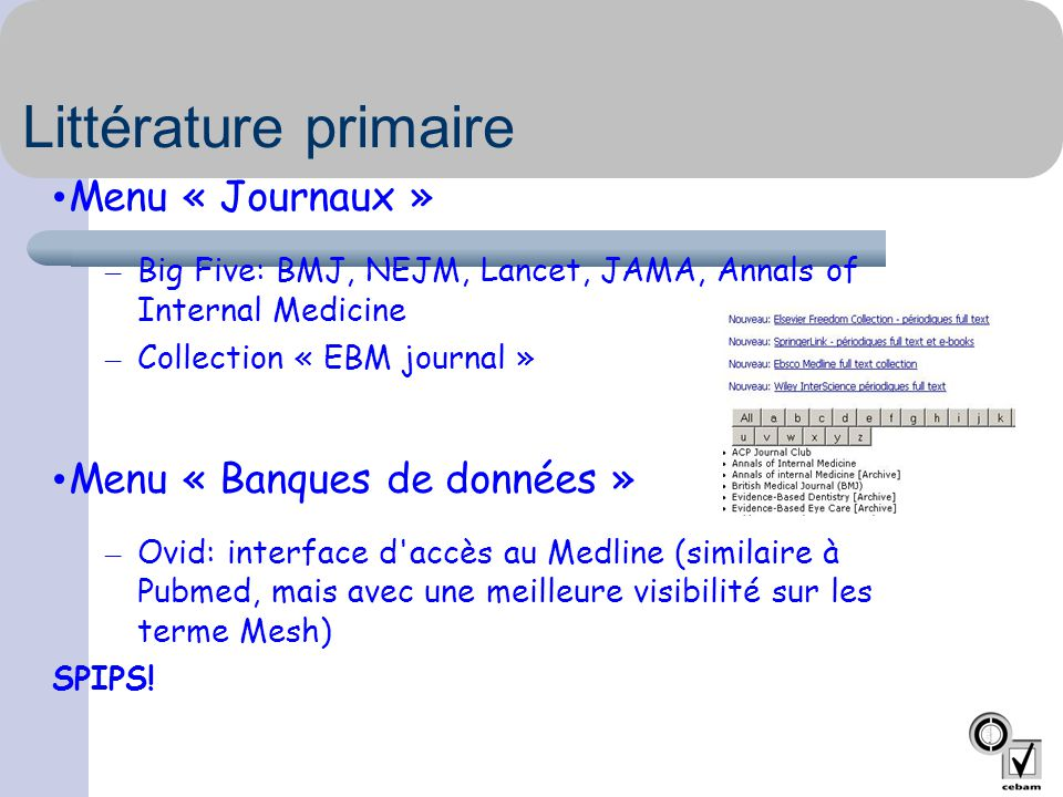 Littérature primaire • Menu « Journaux » – Big Five: BMJ, NEJM, Lancet, JAMA, Annals of Internal Medicine – Collection « EBM journal » • Menu « Banques de données » – Ovid: interface d accès au Medline (similaire à Pubmed, mais avec une meilleure visibilité sur les terme Mesh) SPIPS!