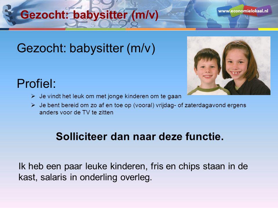 www.economielokaal.nl Gezocht: babysitter (m/v) Profiel:  Je vindt het leuk om met jonge kinderen om te gaan  Je bent bereid om zo af en toe op (vooral) vrijdag- of zaterdagavond ergens anders voor de TV te zitten Solliciteer dan naar deze functie.