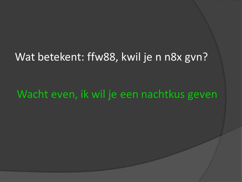 Wat betekent: ffw88, kwil je n n8x gvn? Wacht even, ik wil je een nachtkus geven