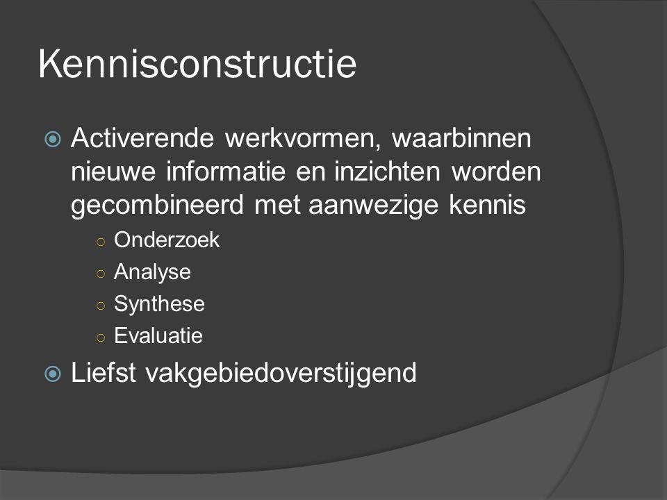 Kennisconstructie  Activerende werkvormen, waarbinnen nieuwe informatie en inzichten worden gecombineerd met aanwezige kennis ○ Onderzoek ○ Analyse ○