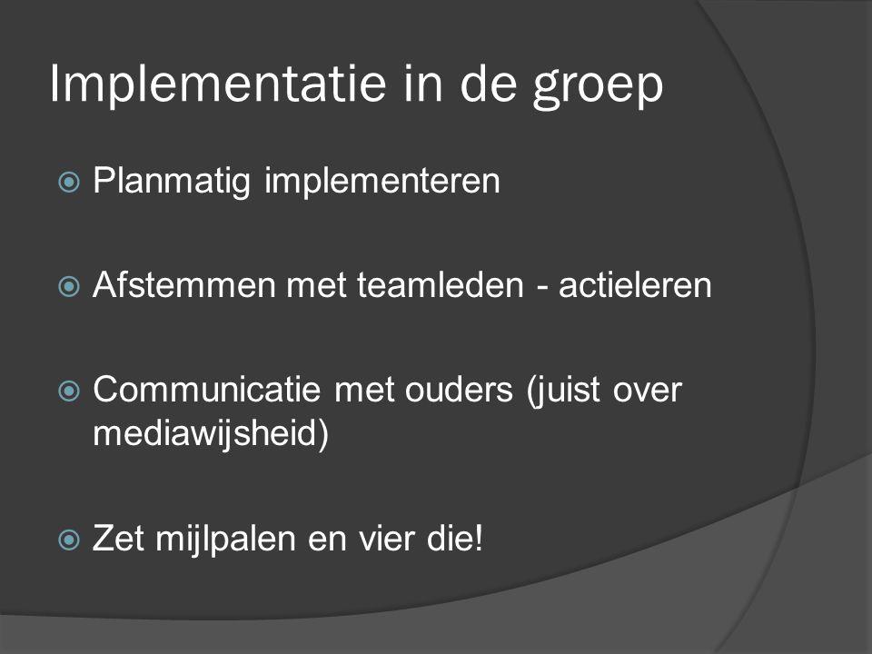 Implementatie in de groep  Planmatig implementeren  Afstemmen met teamleden - actieleren  Communicatie met ouders (juist over mediawijsheid)  Zet