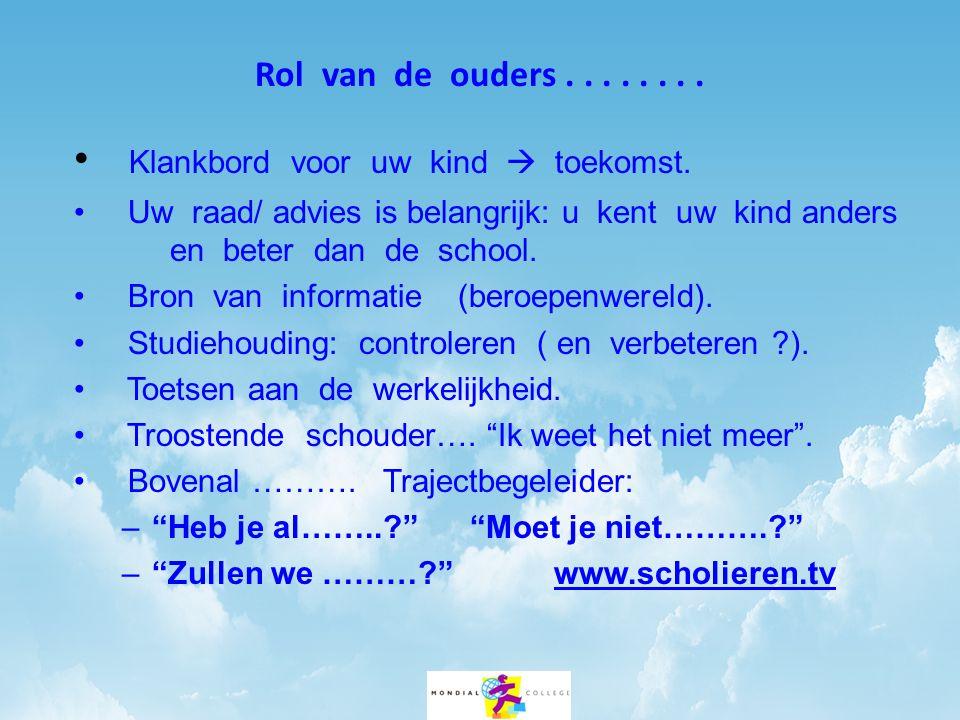 Rol van de ouders........ • Klankbord voor uw kind  toekomst. • Uw raad/ advies is belangrijk: u kent uw kind anders en beter dan de school. • Bron v