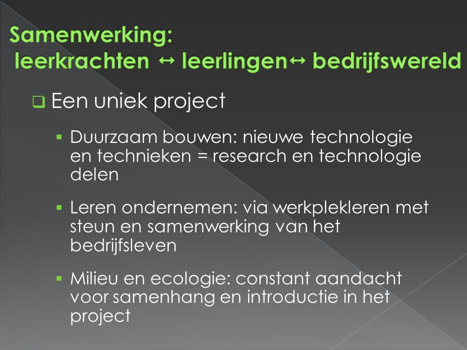  Een uniek project  Duurzaam bouwen: nieuwe technologie en technieken = research en technologie delen  Leren ondernemen: via werkplekleren met steun en samenwerking van het bedrijfsleven  Milieu en ecologie: constant aandacht voor samenhang en introductie in het project