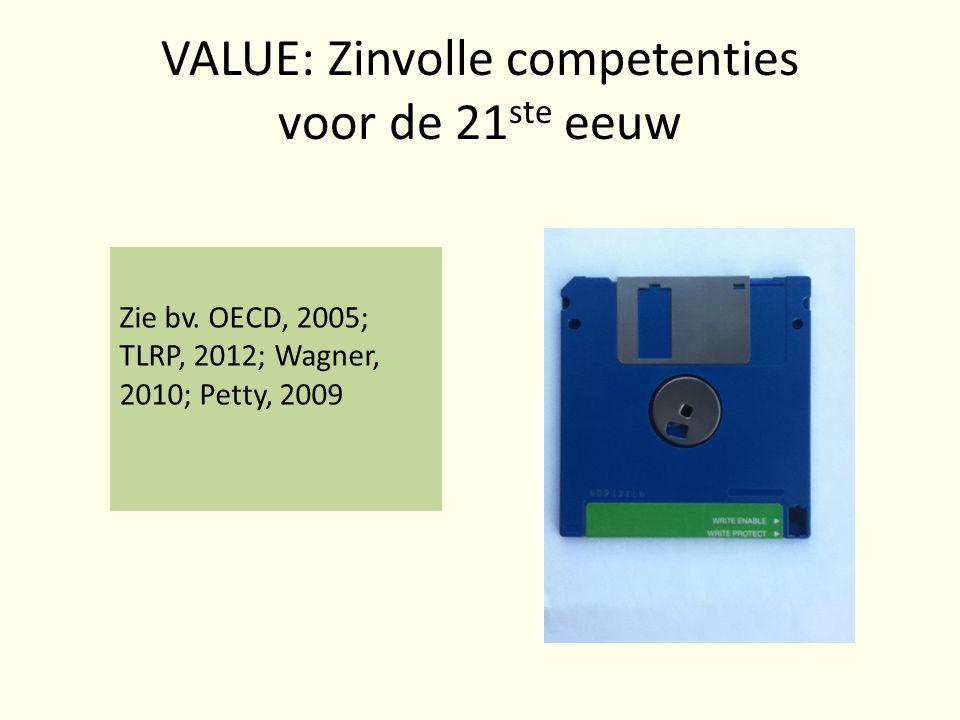 VALUE: Zinvolle competenties voor de 21 ste eeuw Zie bv. OECD, 2005; TLRP, 2012; Wagner, 2010; Petty, 2009