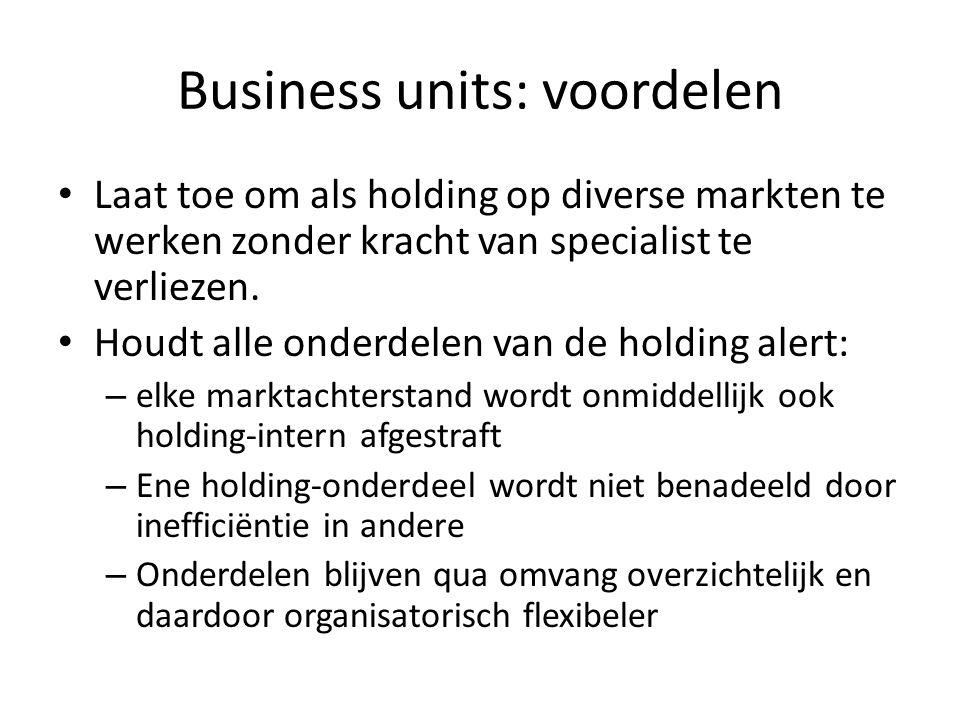 Business units: voordelen • Laat toe om als holding op diverse markten te werken zonder kracht van specialist te verliezen. • Houdt alle onderdelen va