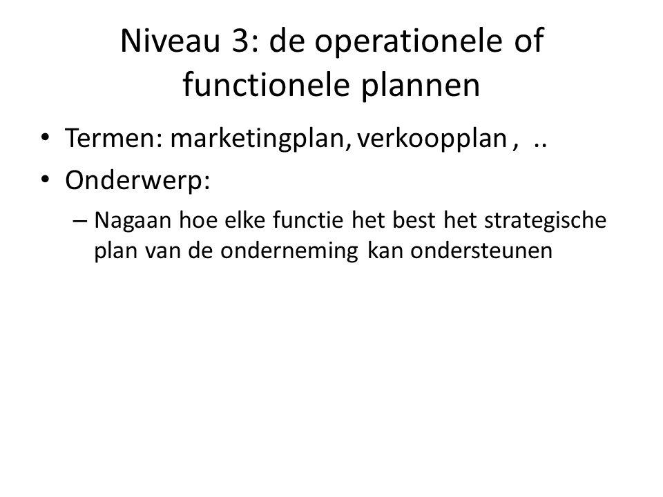 Niveau 3: de operationele of functionele plannen • Termen: marketingplan, verkoopplan,.. • Onderwerp: – Nagaan hoe elke functie het best het strategis