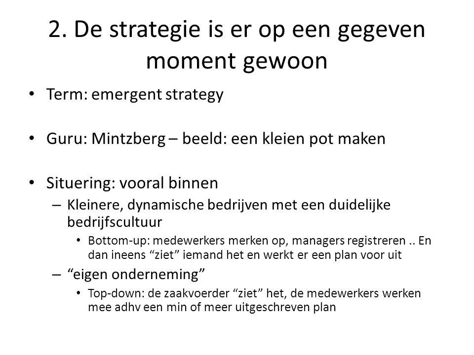 2. De strategie is er op een gegeven moment gewoon • Term: emergent strategy • Guru: Mintzberg – beeld: een kleien pot maken • Situering: vooral binne