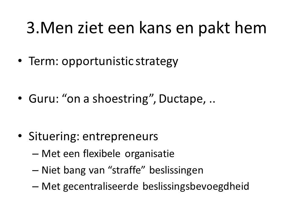 """3.Men ziet een kans en pakt hem • Term: opportunistic strategy • Guru: """"on a shoestring"""", Ductape,.. • Situering: entrepreneurs – Met een flexibele or"""