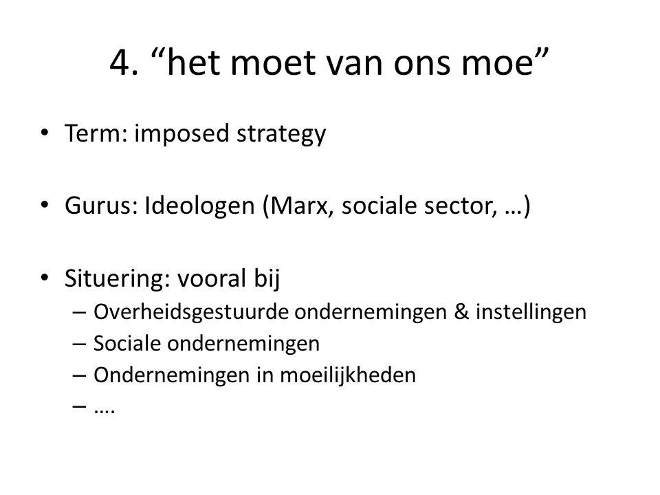 "4. ""het moet van ons moe"" • Term: imposed strategy • Gurus: Ideologen (Marx, sociale sector, …) • Situering: vooral bij – Overheidsgestuurde ondernemi"