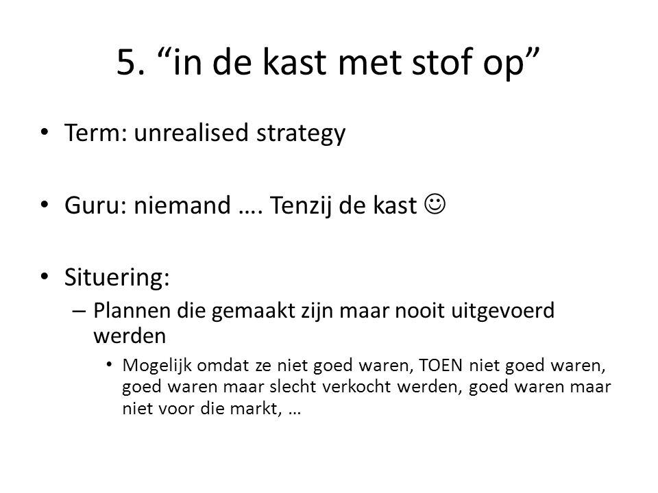 """5. """"in de kast met stof op"""" • Term: unrealised strategy • Guru: niemand …. Tenzij de kast  • Situering: – Plannen die gemaakt zijn maar nooit uitgevo"""