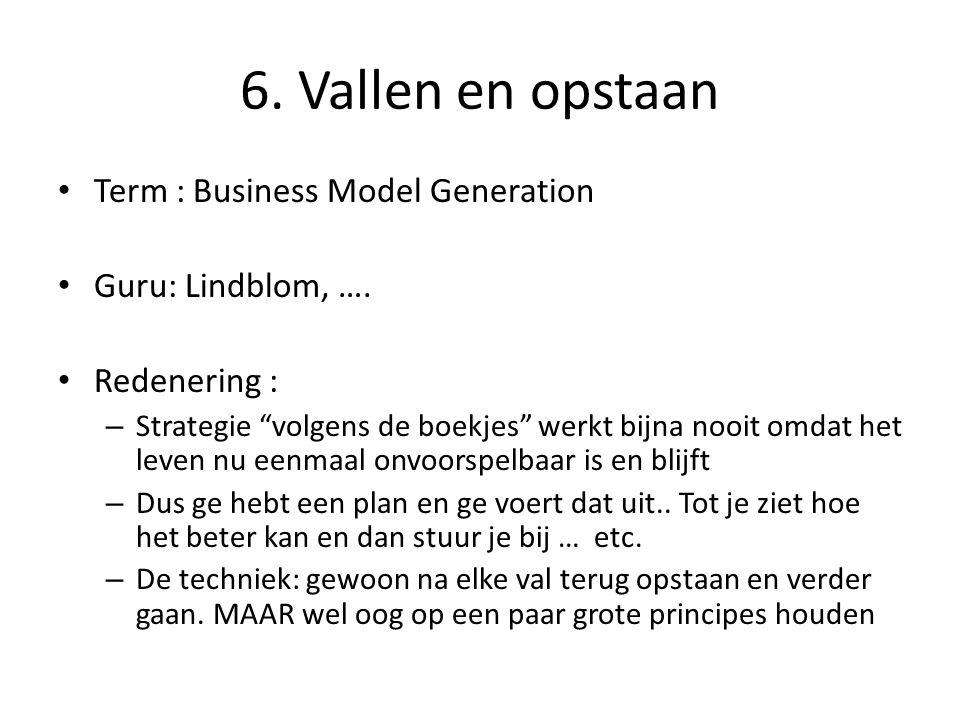 """6. Vallen en opstaan • Term : Business Model Generation • Guru: Lindblom, …. • Redenering : – Strategie """"volgens de boekjes"""" werkt bijna nooit omdat h"""