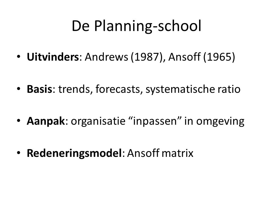 """De Planning-school • Uitvinders: Andrews (1987), Ansoff (1965) • Basis: trends, forecasts, systematische ratio • Aanpak: organisatie """"inpassen"""" in omg"""