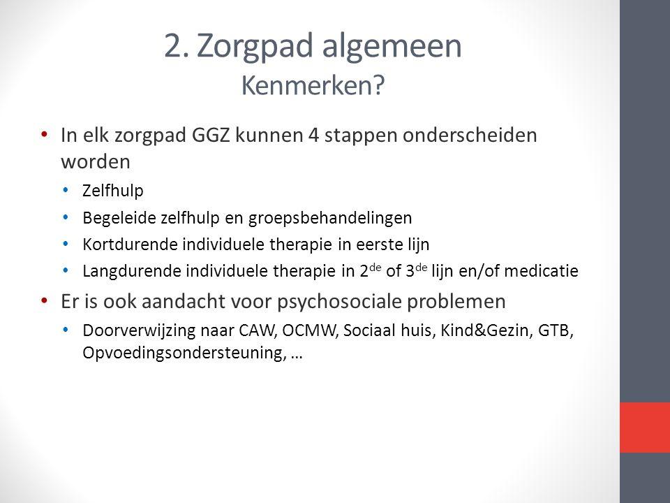 2. Zorgpad algemeen Kenmerken? • In elk zorgpad GGZ kunnen 4 stappen onderscheiden worden • Zelfhulp • Begeleide zelfhulp en groepsbehandelingen • Kor