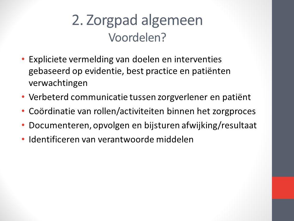 2. Zorgpad algemeen Voordelen? • Expliciete vermelding van doelen en interventies gebaseerd op evidentie, best practice en patiënten verwachtingen • V