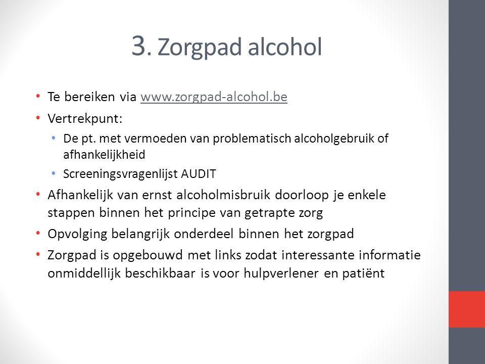 3. Zorgpad alcohol • Te bereiken via www.zorgpad-alcohol.bewww.zorgpad-alcohol.be • Vertrekpunt: • De pt. met vermoeden van problematisch alcoholgebru