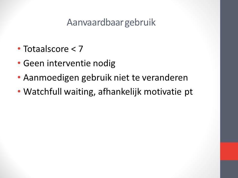 Aanvaardbaar gebruik • Totaalscore < 7 • Geen interventie nodig • Aanmoedigen gebruik niet te veranderen • Watchfull waiting, afhankelijk motivatie pt