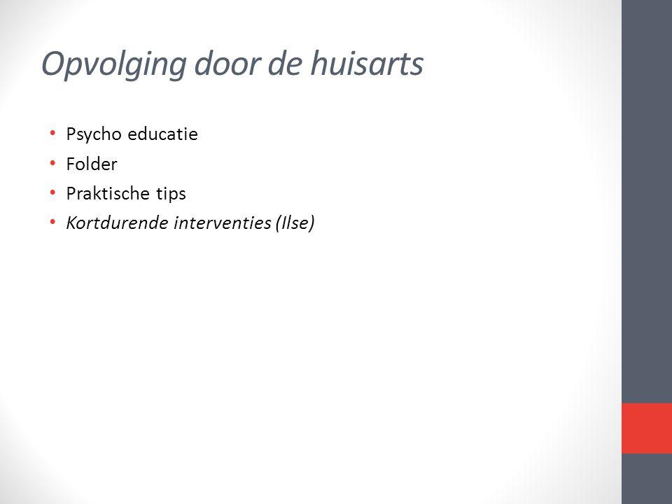 Opvolging door de huisarts • Psycho educatie • Folder • Praktische tips • Kortdurende interventies (Ilse)