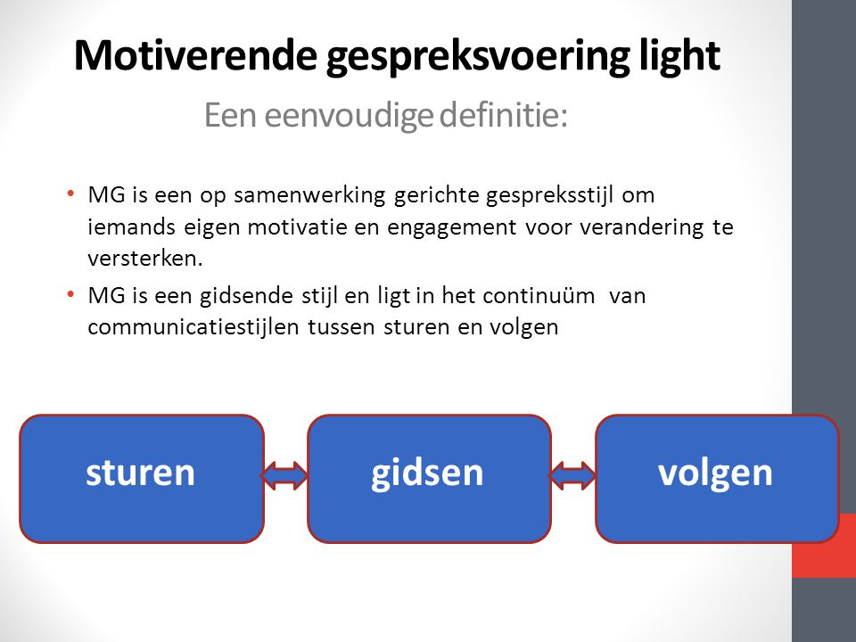 Motiverende gespreksvoering light • MG is een op samenwerking gerichte gespreksstijl om iemands eigen motivatie en engagement voor verandering te vers