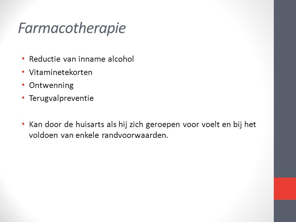 Farmacotherapie • Reductie van inname alcohol • Vitaminetekorten • Ontwenning • Terugvalpreventie • Kan door de huisarts als hij zich geroepen voor vo