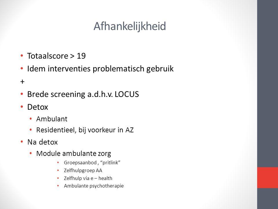 Afhankelijkheid • Totaalscore > 19 • Idem interventies problematisch gebruik + • Brede screening a.d.h.v. LOCUS • Detox • Ambulant • Residentieel, bij
