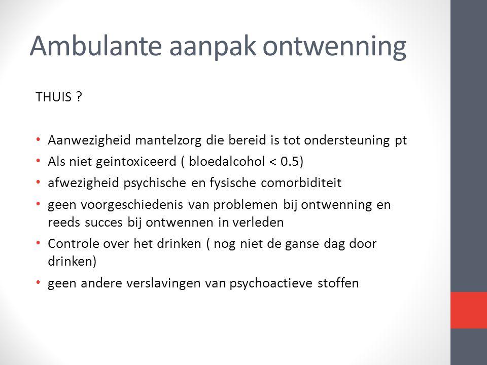 THUIS ? • Aanwezigheid mantelzorg die bereid is tot ondersteuning pt • Als niet geintoxiceerd ( bloedalcohol < 0.5) • afwezigheid psychische en fysisc