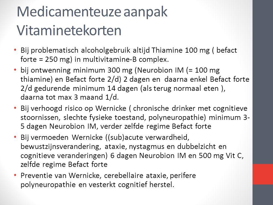 • Bij problematisch alcoholgebruik altijd Thiamine 100 mg ( befact forte = 250 mg) in multivitamine-B complex. • bij ontwenning minimum 300 mg (Neurob