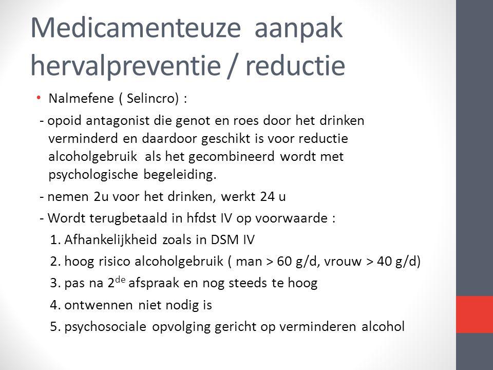 Medicamenteuze aanpak hervalpreventie / reductie • Nalmefene ( Selincro) : - opoid antagonist die genot en roes door het drinken verminderd en daardoo