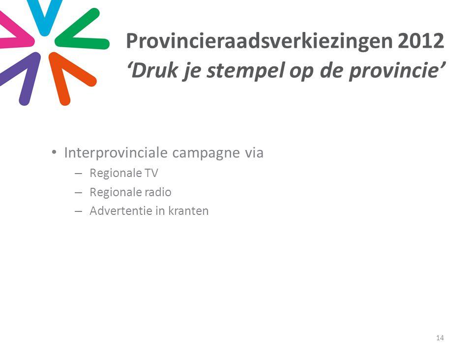 • Interprovinciale campagne via –Regionale TV –Regionale radio –Advertentie in kranten 14 Provincieraadsverkiezingen 2012 'Druk je stempel op de provincie'