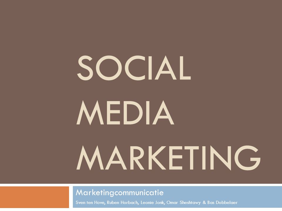 SOCIAL MEDIA MARKETING Marketingcommunicatie Sven ten Hove, Ruben Horbach, Leonie Jonk, Omar Sheshtawy & Bas Dobbelaer