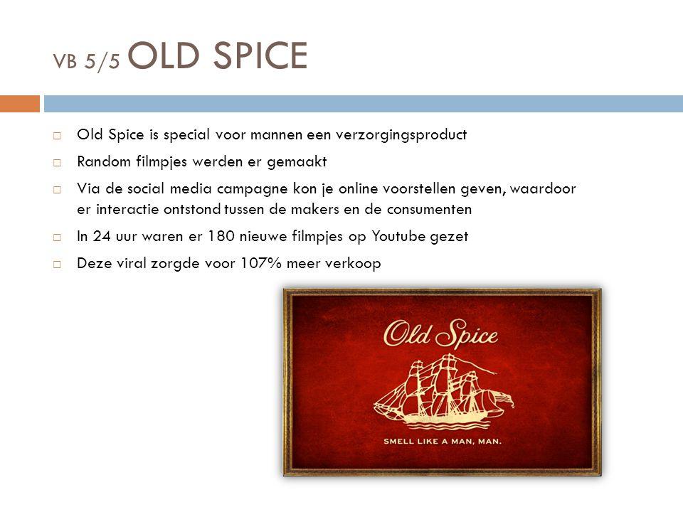 VB 5/5 OLD SPICE  Old Spice is special voor mannen een verzorgingsproduct  Random filmpjes werden er gemaakt  Via de social media campagne kon je online voorstellen geven, waardoor er interactie ontstond tussen de makers en de consumenten  In 24 uur waren er 180 nieuwe filmpjes op Youtube gezet  Deze viral zorgde voor 107% meer verkoop