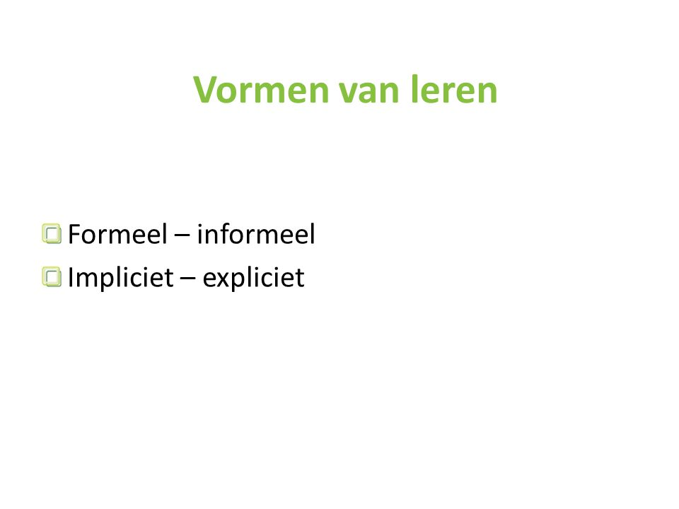 Vormen van leren Formeel – informeel Impliciet – expliciet