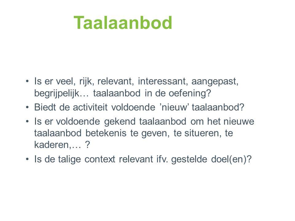 Taalaanbod •Is er veel, rijk, relevant, interessant, aangepast, begrijpelijk… taalaanbod in de oefening.