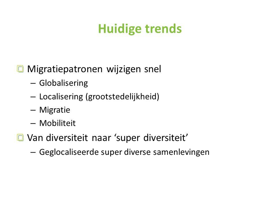 Huidige trends Migratiepatronen wijzigen snel – Globalisering – Localisering (grootstedelijkheid) – Migratie – Mobiliteit Van diversiteit naar 'super diversiteit' – Geglocaliseerde super diverse samenlevingen