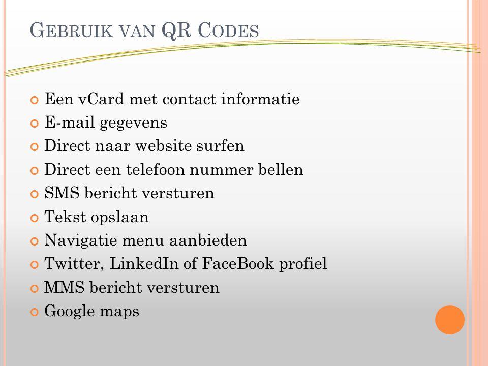 G EBRUIK VAN QR C ODES Een vCard met contact informatie E-mail gegevens Direct naar website surfen Direct een telefoon nummer bellen SMS bericht versturen Tekst opslaan Navigatie menu aanbieden Twitter, LinkedIn of FaceBook profiel MMS bericht versturen Google maps