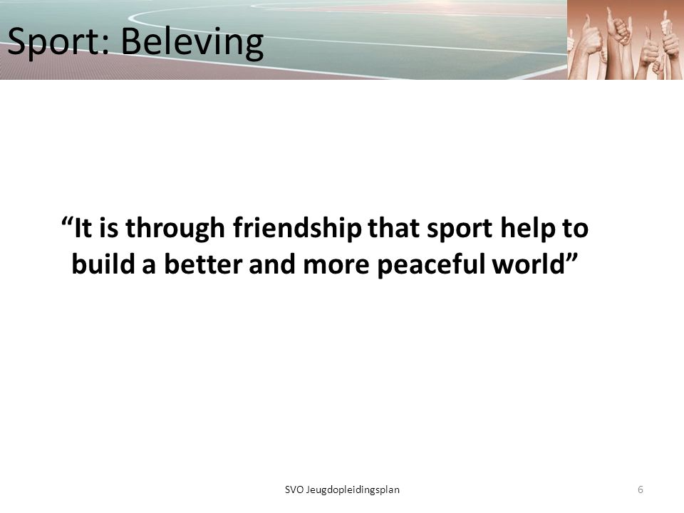 """Sport: Beleving """"It is through friendship that sport help to build a better and more peaceful world"""" 6SVO Jeugdopleidingsplan"""