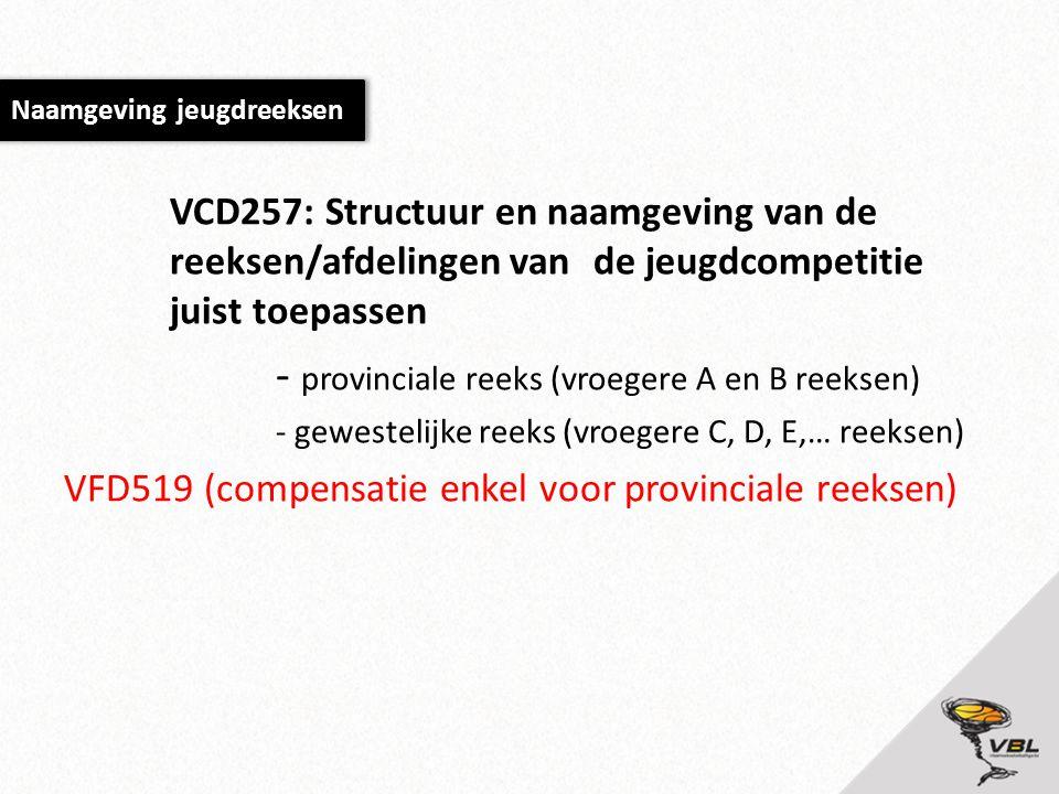 VCD257: Structuur en naamgeving van de reeksen/afdelingen van de jeugdcompetitie juist toepassen - provinciale reeks (vroegere A en B reeksen) - gewestelijke reeks (vroegere C, D, E,… reeksen) VFD519 (compensatie enkel voor provinciale reeksen) Naamgeving jeugdreeksen