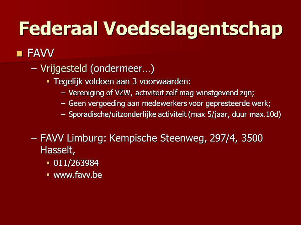 Federaal Voedselagentschap  FAVV –Vrijgesteld (ondermeer…)  Tegelijk voldoen aan 3 voorwaarden: –Vereniging of VZW, activiteit zelf mag winstgevend zijn; –Geen vergoeding aan medewerkers voor gepresteerde werk; –Sporadische/uitzonderlijke activiteit (max 5/jaar, duur max.10d) –FAVV Limburg: Kempische Steenweg, 297/4, 3500 Hasselt,  011/263984  www.favv.be