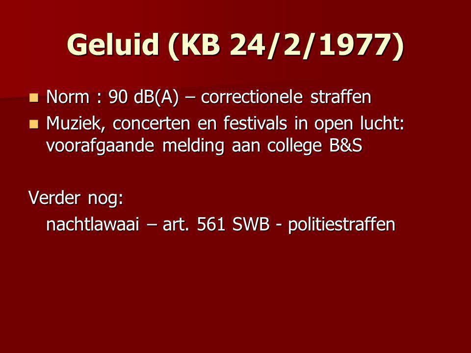 Geluid (KB 24/2/1977)  Norm : 90 dB(A) – correctionele straffen  Muziek, concerten en festivals in open lucht: voorafgaande melding aan college B&S Verder nog: nachtlawaai – art.