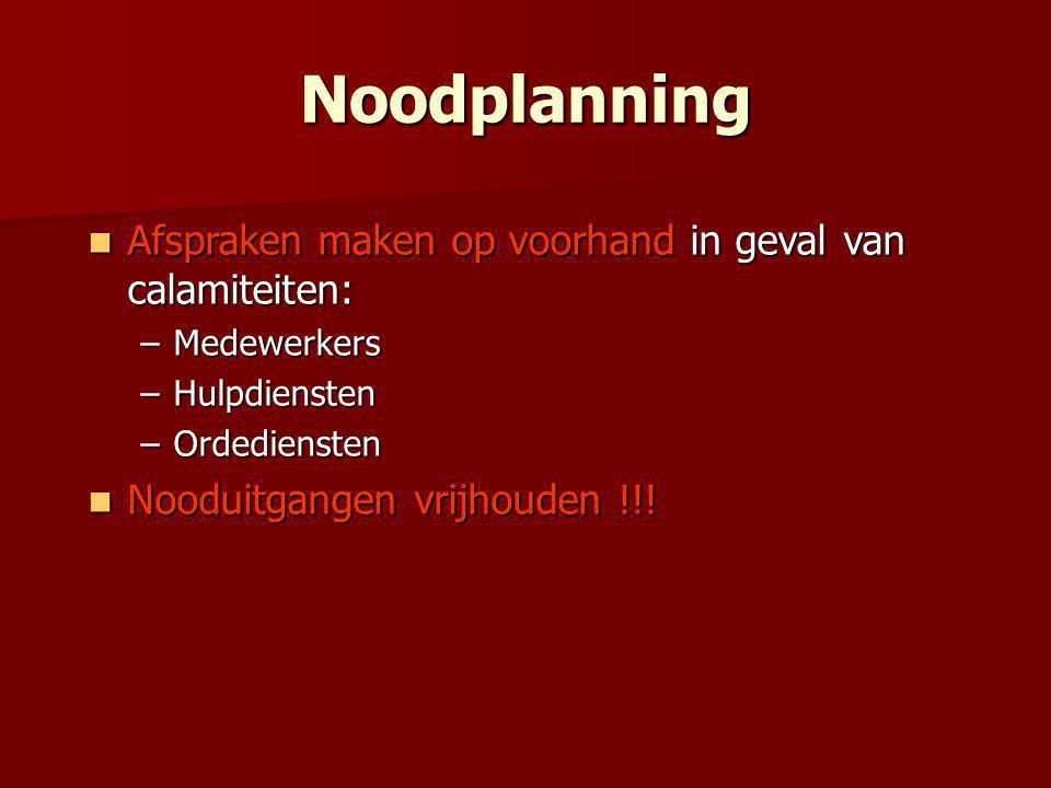 Noodplanning  Afspraken maken op voorhand in geval van calamiteiten: –Medewerkers –Hulpdiensten –Ordediensten  Nooduitgangen vrijhouden !!!