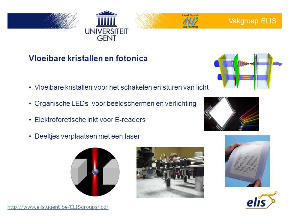 Vakgroep ELIS http://www.elis.ugent.be/ELISgroups/lcd/ •Vloeibare kristallen voor het schakelen en sturen van licht •Organische LEDs voor beeldschermen en verlichting •Elektroforetische inkt voor E-readers •Deeltjes verplaatsen met een laser Vloeibare kristallen en fotonica